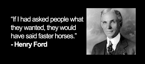 """""""If I had asked people what they wanted, they would have said faster horses."""" - Henry Ford"""